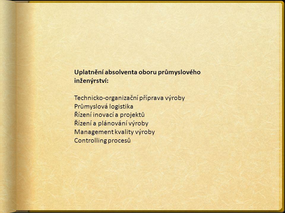 Uplatnění absolventa oboru průmyslového inženýrství: Technicko-organizační příprava výroby Průmyslová logistika Řízení inovací a projektů Řízení a plánování výroby Management kvality výroby Controlling procesů