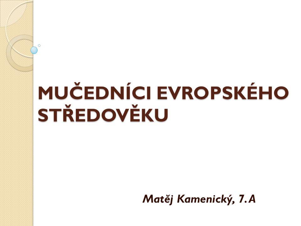 MUČEDNÍCI EVROPSKÉHO STŘEDOVĚKU Matěj Kamenický, 7. A