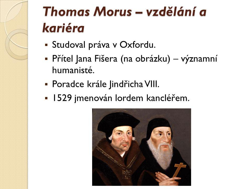 Thomas Morus – vzdělání a kariéra  Studoval práva v Oxfordu.  Přítel Jana Fišera (na obrázku) – významní humanisté.  Poradce krále Jindřicha VIII.