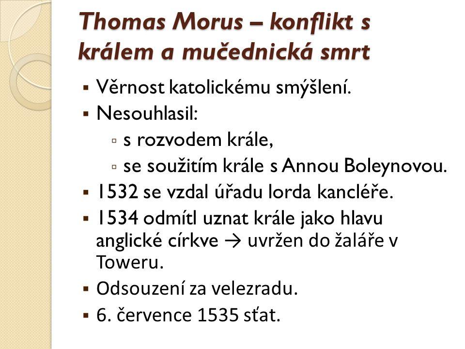 Thomas Morus – konflikt s králem a mučednická smrt  Věrnost katolickému smýšlení.  Nesouhlasil: ▫ s rozvodem krále, ▫ se soužitím krále s Annou Bole