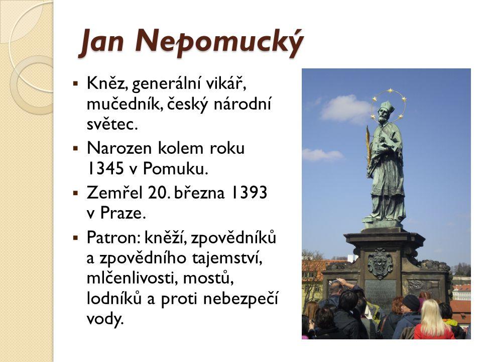 Jan Nepomucký  Kněz, generální vikář, mučedník, český národní světec.  Narozen kolem roku 1345 v Pomuku.  Zemřel 20. března 1393 v Praze.  Patron: