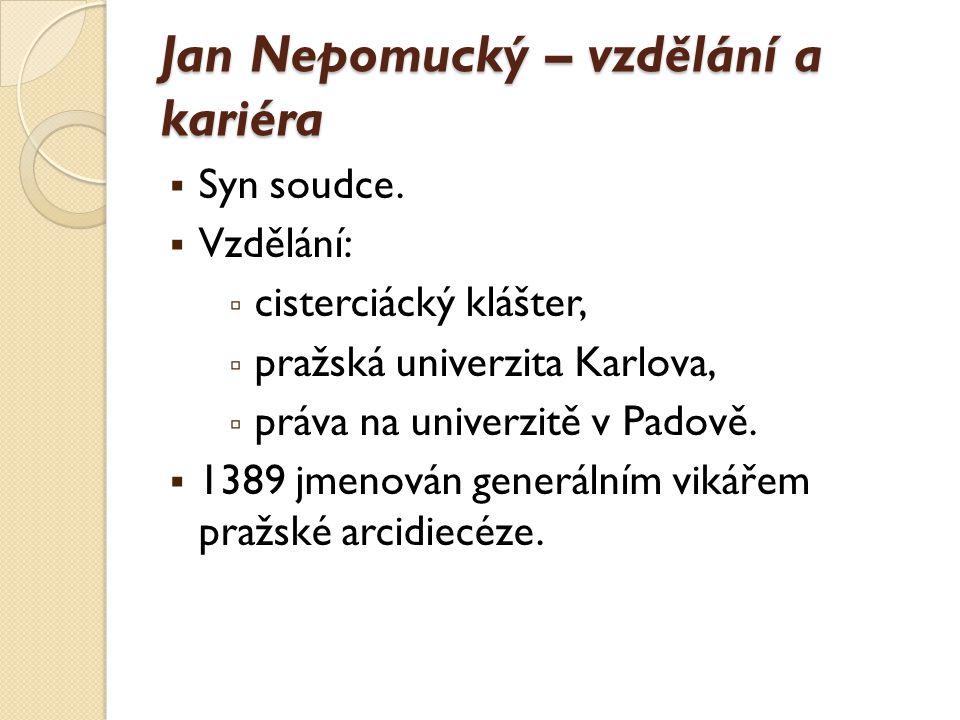 Jan Nepomucký – vzdělání a kariéra  Syn soudce.  Vzdělání: ▫ cisterciácký klášter, ▫ pražská univerzita Karlova, ▫ práva na univerzitě v Padově.  1