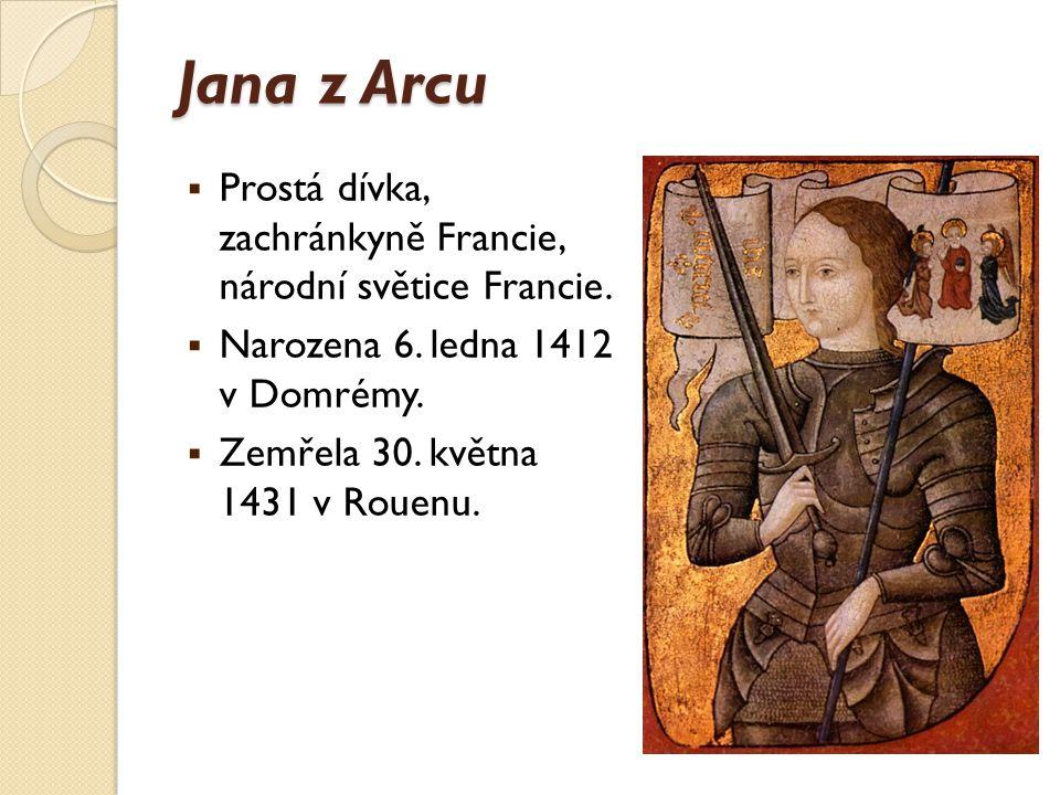 Jana z Arcu  Prostá dívka, zachránkyně Francie, národní světice Francie.  Narozena 6. ledna 1412 v Domrémy.  Zemřela 30. května 1431 v Rouenu.