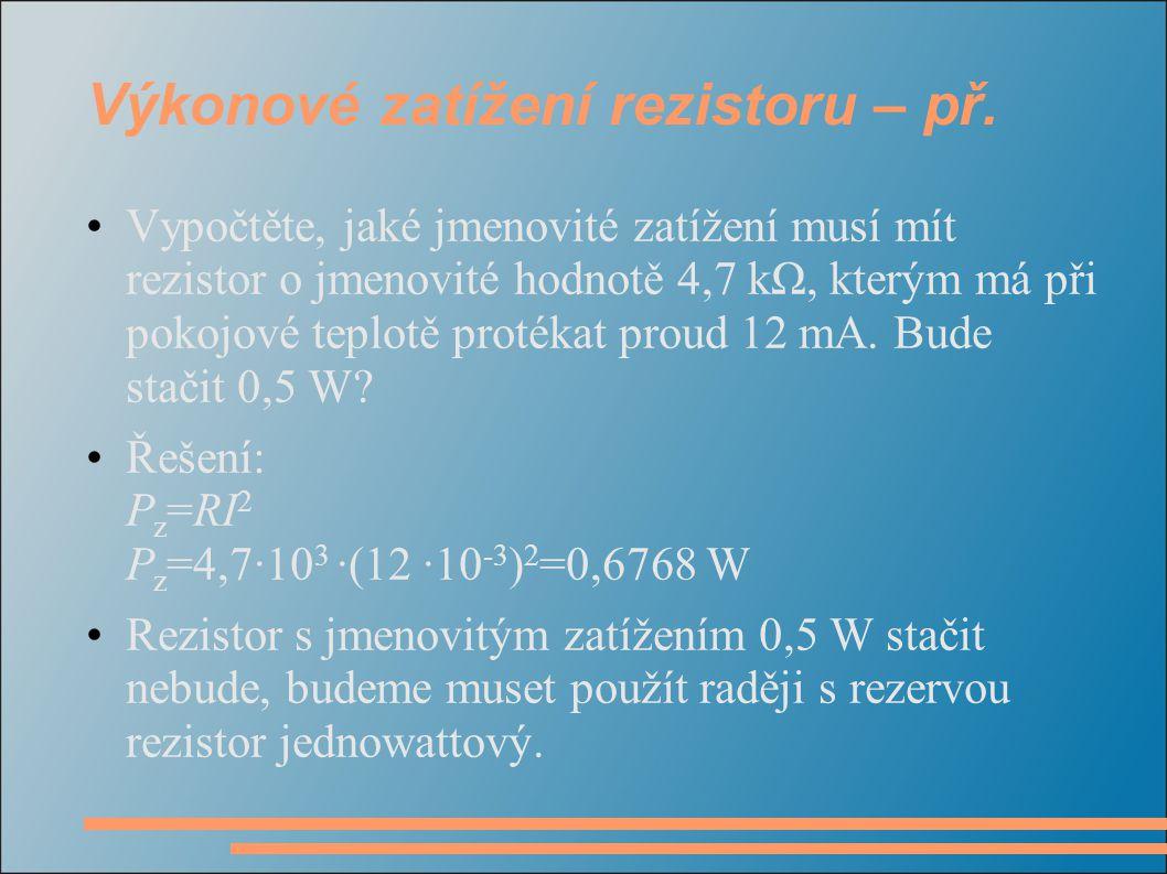 Výkonové zatížení rezistoru – př. Vypočtěte, jaké jmenovité zatížení musí mít rezistor o jmenovité hodnotě 4,7 kΩ, kterým má při pokojové teplotě prot