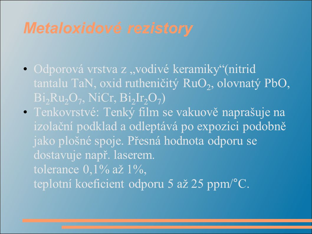 """Metaloxidové rezistory Odporová vrstva z """"vodivé keramiky""""(nitrid tantalu TaN, oxid rutheničitý RuO 2, olovnatý PbO, Bi 2 Ru 2 O 7, NiCr, Bi 2 Ir 2 O"""