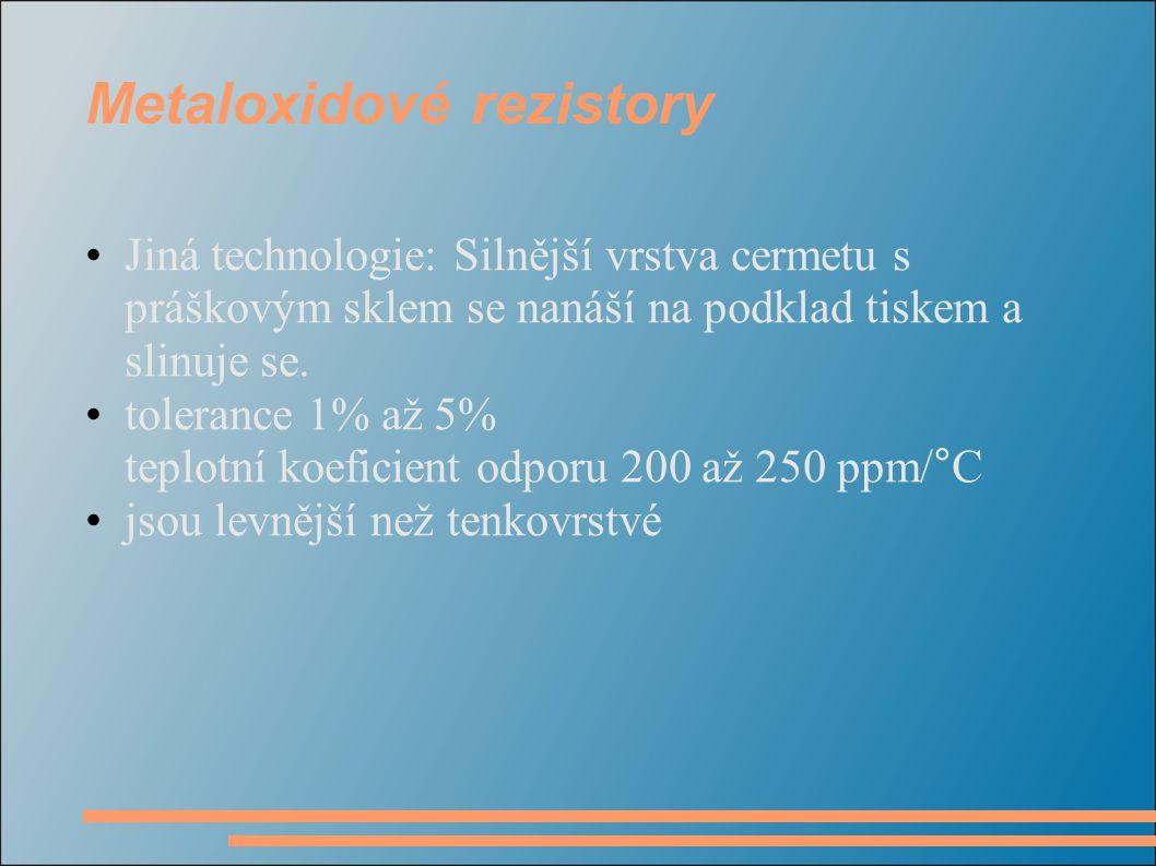 Metaloxidové rezistory Jiná technologie: Silnější vrstva cermetu s práškovým sklem se nanáší na podklad tiskem a slinuje se. tolerance 1% až 5% teplot