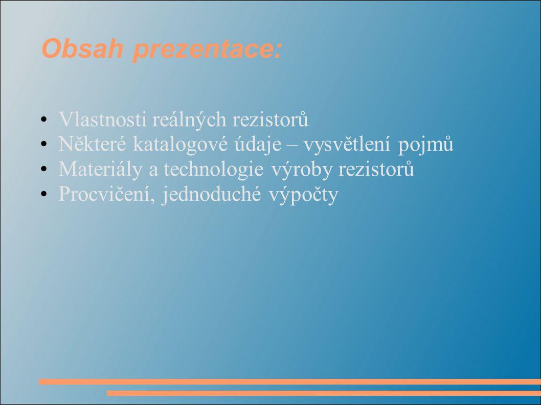 Obsah prezentace: Vlastnosti reálných rezistorů Některé katalogové údaje – vysvětlení pojmů Materiály a technologie výroby rezistorů Procvičení, jedno