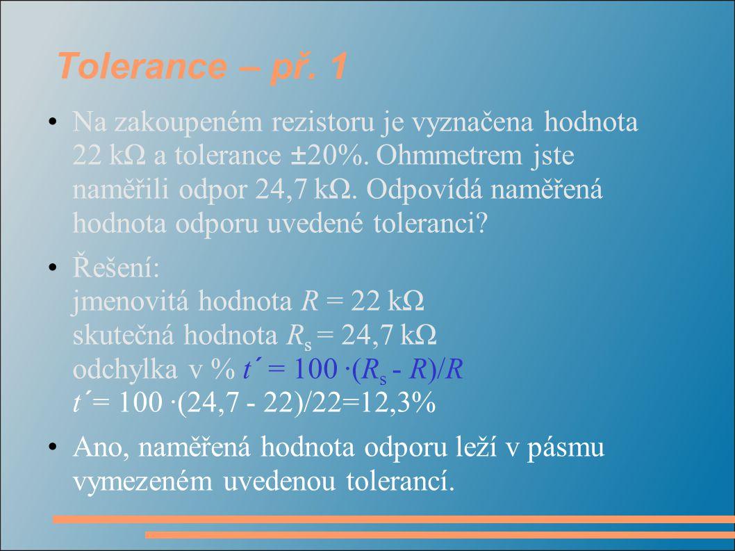Tolerance – př. 1 Na zakoupeném rezistoru je vyznačena hodnota 22 kΩ a tolerance ±20%. Ohmmetrem jste naměřili odpor 24,7 kΩ. Odpovídá naměřená hodnot