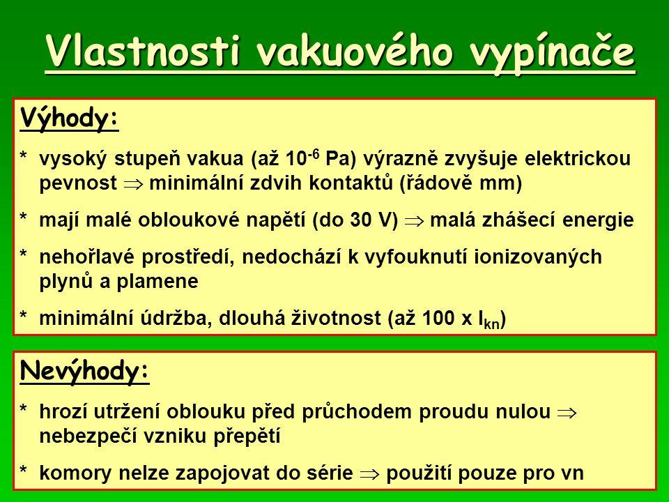Vlastnosti vakuového vypínače Výhody: *vysoký stupeň vakua (až 10 -6 Pa) výrazně zvyšuje elektrickou pevnost  minimální zdvih kontaktů (řádově mm) *m