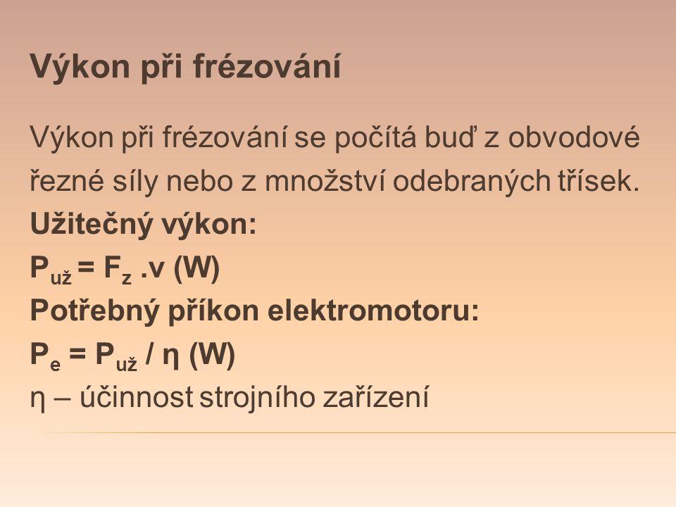 Výkon při frézování Výkon při frézování se počítá buď z obvodové řezné síly nebo z množství odebraných třísek. Užitečný výkon: P už = F z.v (W) Potřeb