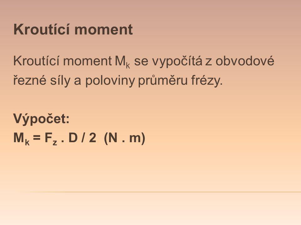 Kroutící moment Kroutící moment M k se vypočítá z obvodové řezné síly a poloviny průměru frézy. Výpočet: M k = F z. D / 2 (N. m)