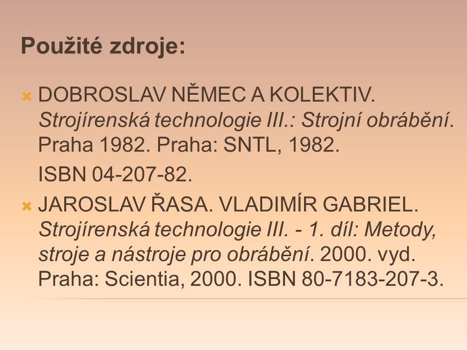 Použité zdroje:  DOBROSLAV NĚMEC A KOLEKTIV. Strojírenská technologie III.: Strojní obrábění. Praha 1982. Praha: SNTL, 1982. ISBN 04-207-82.  JAROSL