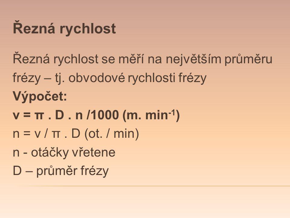 Řezná rychlost Řezná rychlost se měří na největším průměru frézy – tj. obvodové rychlosti frézy Výpočet: v = π. D. n /1000 (m. min -1 ) n = v / π. D (