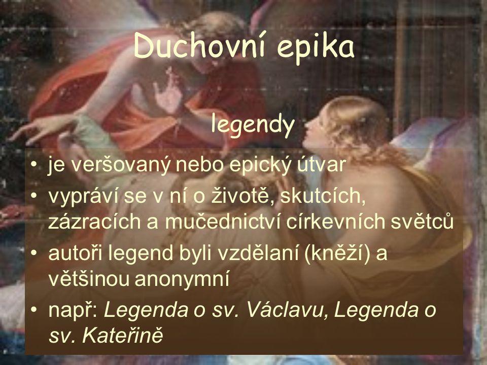 Duchovní epika je veršovaný nebo epický útvar vypráví se v ní o životě, skutcích, zázracích a mučednictví církevních světců autoři legend byli vzdělaní (kněží) a většinou anonymní např: Legenda o sv.
