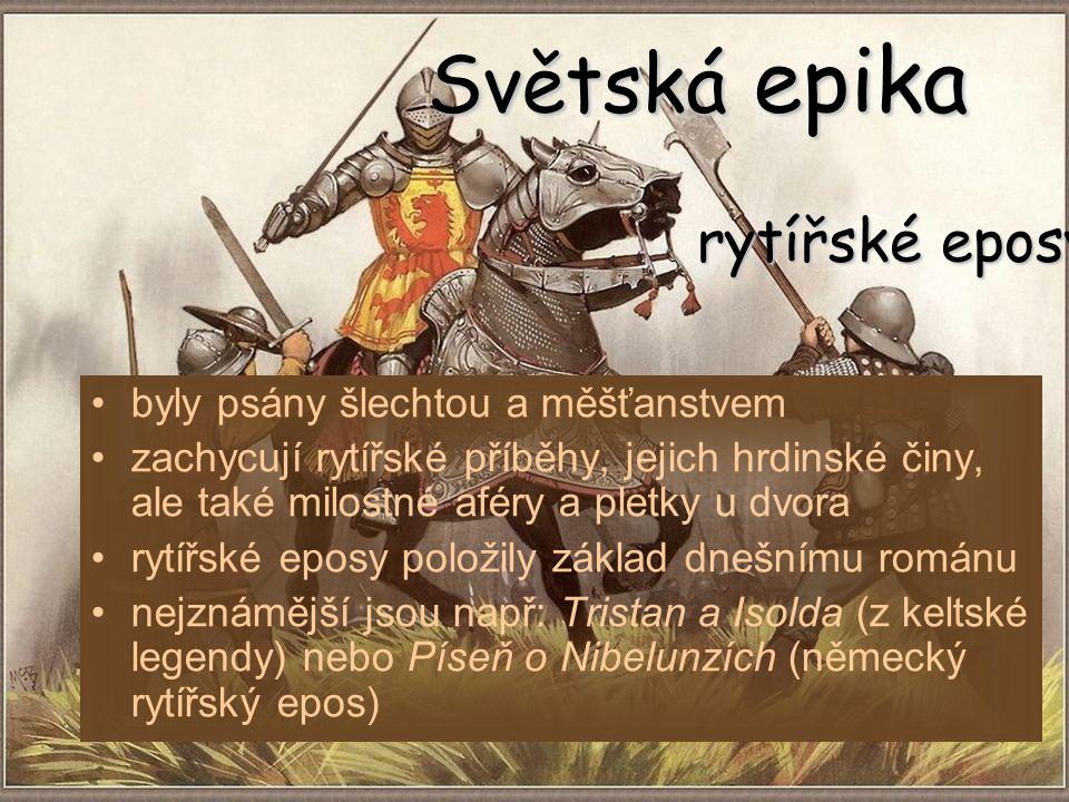 Světská epika byly psány šlechtou a měšťanstvem zachycují rytířské příběhy, jejich hrdinské činy, ale také milostné aféry a pletky u dvora rytířské eposy položily základ dnešnímu románu nejznámější jsou např: Tristan a Isolda (z keltské legendy) nebo Píseň o Nibelunzích (německý rytířský epos) rytířské eposy