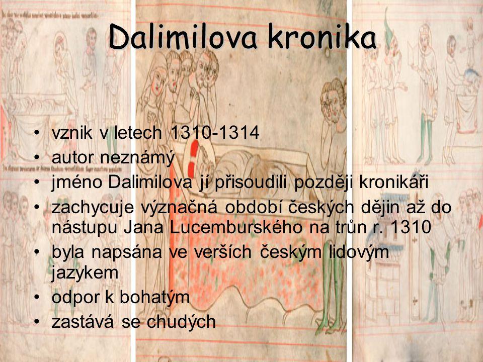 Dalimilova kronika vznik v letech 1310-1314 autor neznámý jméno Dalimilova jí přisoudili později kronikáři zachycuje význačná období českých dějin až do nástupu Jana Lucemburského na trůn r.