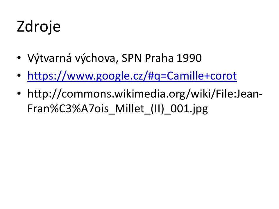 Zdroje Výtvarná výchova, SPN Praha 1990 https://www.google.cz/#q=Camille+corot http://commons.wikimedia.org/wiki/File:Jean- Fran%C3%A7ois_Millet_(II)_001.jpg