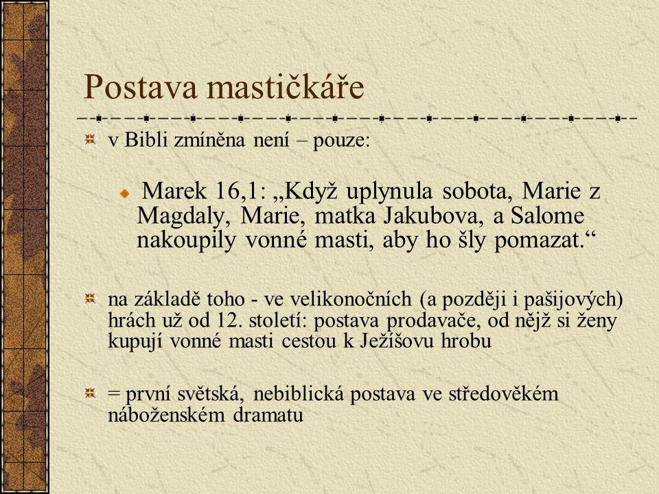 """Postava mastičkáře v Bibli zmíněna není – pouze: Marek 16,1: """"Když uplynula sobota, Marie z Magdaly, Marie, matka Jakubova, a Salome nakoupily vonné masti, aby ho šly pomazat. na základě toho - ve velikonočních (a později i pašijových) hrách už od 12."""