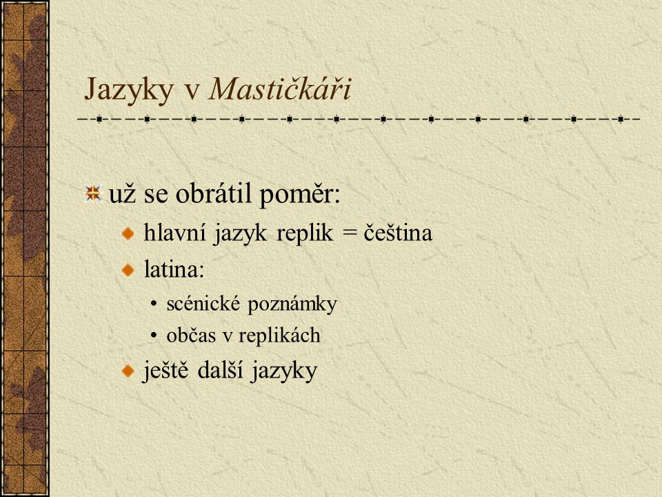 Jazyky v Mastičkáři už se obrátil poměr: hlavní jazyk replik = čeština latina: scénické poznámky občas v replikách ještě další jazyky