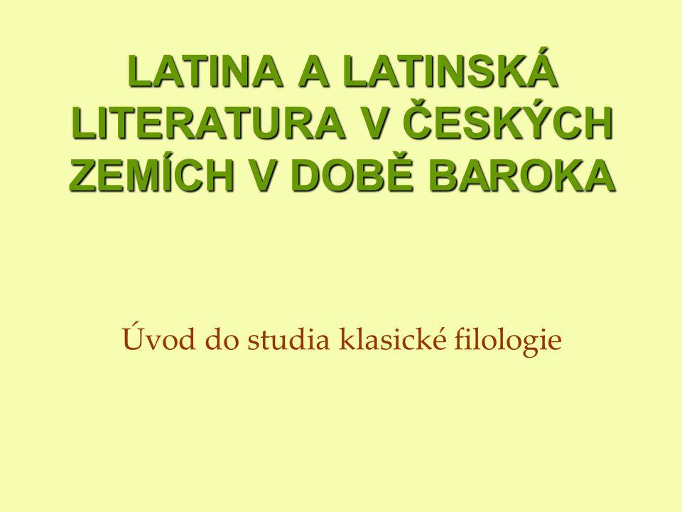 LATINA A LATINSKÁ LITERATURA V ČESKÝCH ZEMÍCH V DOBĚ BAROKA LATINA A LATINSKÁ LITERATURA V ČESKÝCH ZEMÍCH V DOBĚ BAROKA Úvod do studia klasické filologie