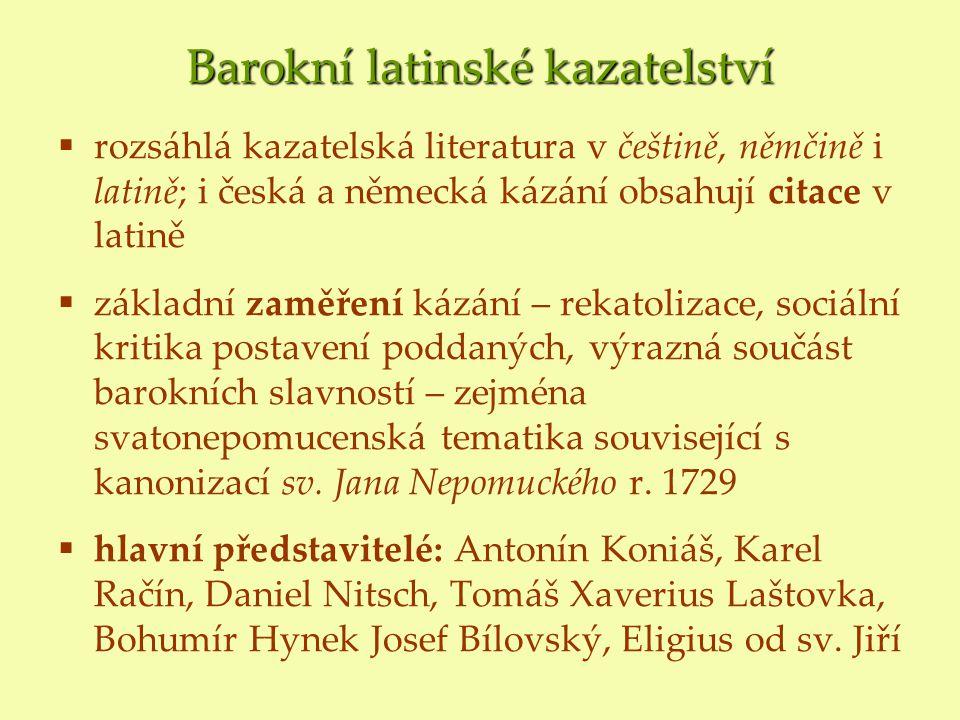 Barokní latinské kazatelství  rozsáhlá kazatelská literatura v češtině, němčině i latině; i česká a německá kázání obsahují citace v latině  základní zaměření kázání – rekatolizace, sociální kritika postavení poddaných, výrazná součást barokních slavností – zejména svatonepomucenská tematika související s kanonizací sv.