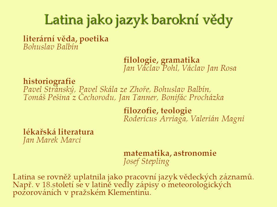 Latina jako jazyk barokní vědy literární věda, poetika Bohuslav Balbín filologie, gramatika Jan Václav Pohl, Václav Jan Rosa historiografie Pavel Strá