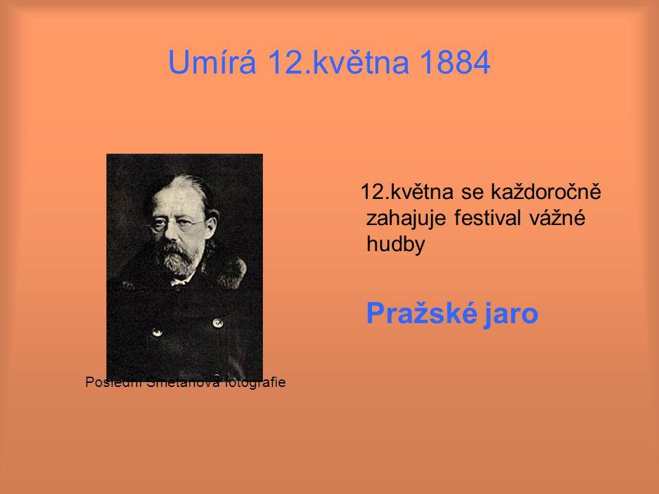 Umírá 12.května 1884 12.května se každoročně zahajuje festival vážné hudby Pražské jaro Poslední Smetanova fotografie