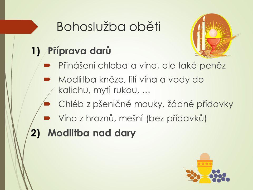 Bohoslužba oběti 1)Příprava darů  Přinášení chleba a vína, ale také peněz  Modlitba kněze, lití vína a vody do kalichu, mytí rukou, …  Chléb z pšen