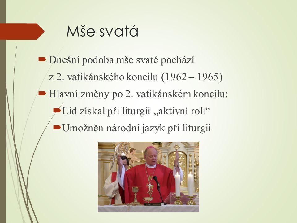 Mše svatá  Dnešní podoba mše svaté pochází z 2. vatikánského koncilu (1962 – 1965)  Hlavní změny po 2. vatikánském koncilu:  Lid získal při liturgi