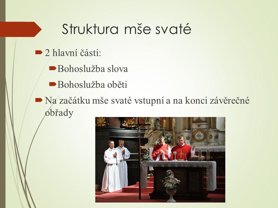 Struktura mše svaté  2 hlavní části:  Bohoslužba slova  Bohoslužba oběti  Na začátku mše svaté vstupní a na konci závěrečné obřady