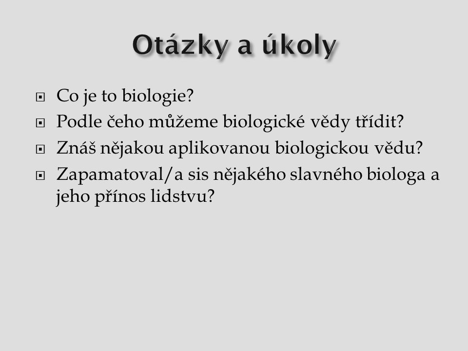  Co je to biologie?  Podle čeho můžeme biologické vědy třídit?  Znáš nějakou aplikovanou biologickou vědu?  Zapamatoval/a sis nějakého slavného bi