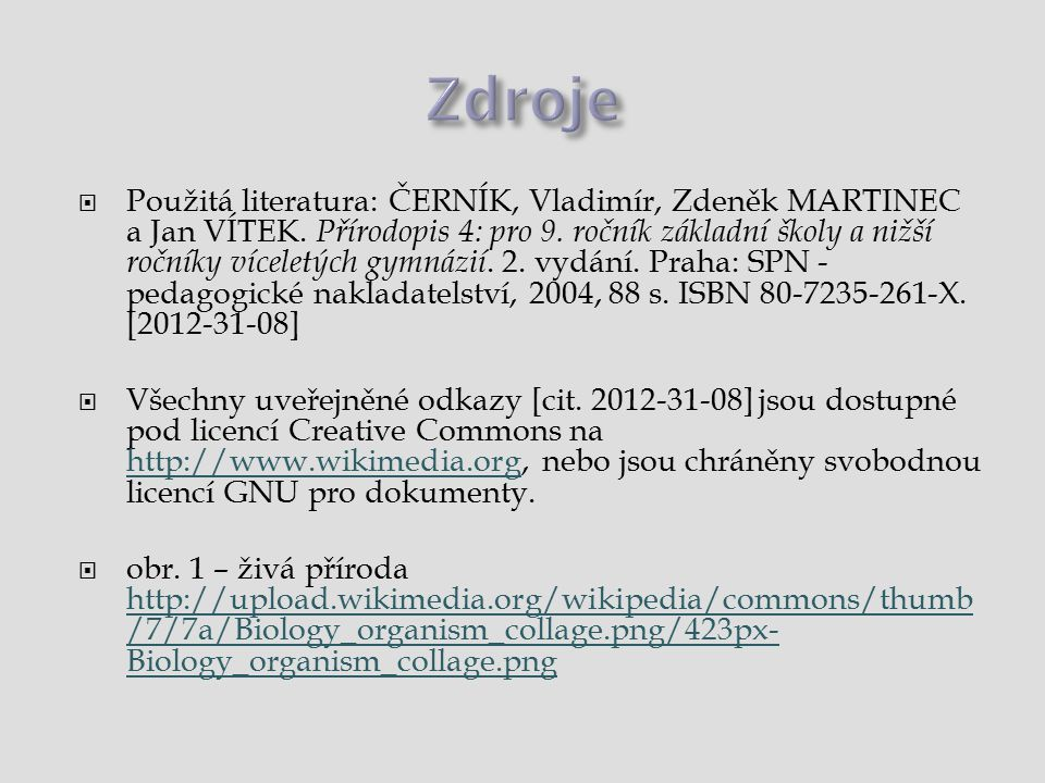  Použitá literatura: ČERNÍK, Vladimír, Zdeněk MARTINEC a Jan VÍTEK. Přírodopis 4: pro 9. ročník základní školy a nižší ročníky víceletých gymnázií. 2