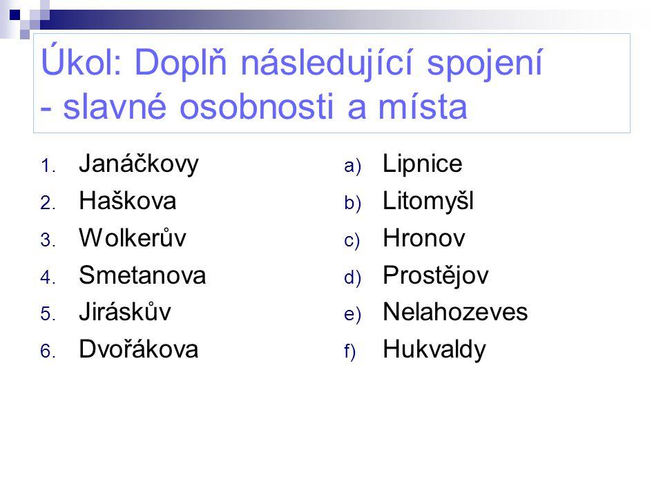 Úkol: Doplň následující spojení - slavné osobnosti a místa 1. Janáčkovy 2. Haškova 3. Wolkerův 4. Smetanova 5. Jiráskův 6. Dvořákova a) Lipnice b) Lit