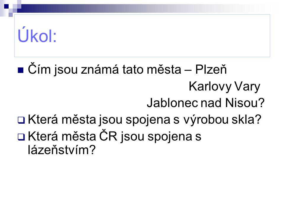 Úkol: Čím jsou známá tato města – Plzeň Karlovy Vary Jablonec nad Nisou?  Která města jsou spojena s výrobou skla?  Která města ČR jsou spojena s lá