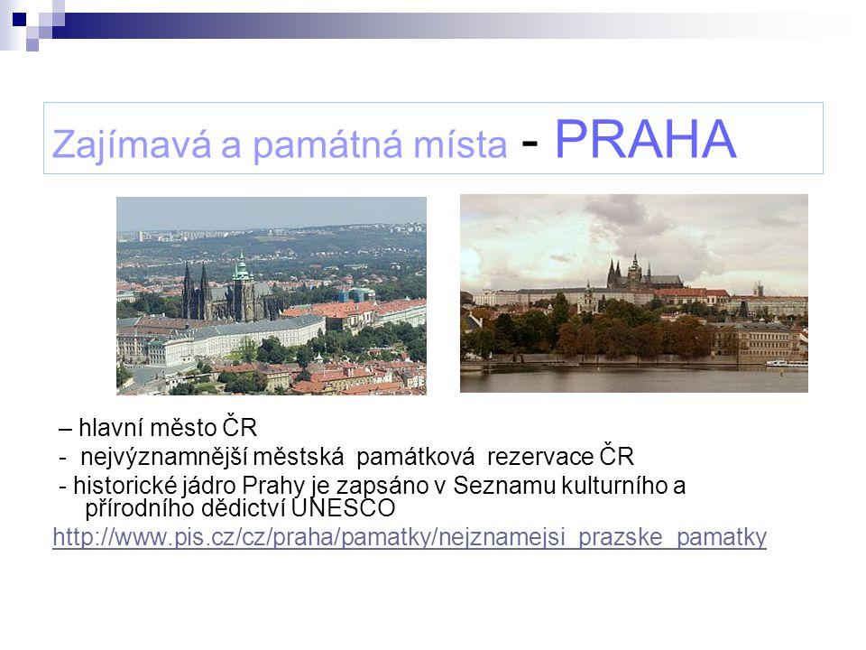 Zajímavá a památná místa - PRAHA – hlavní město ČR - nejvýznamnější městská památková rezervace ČR - historické jádro Prahy je zapsáno v Seznamu kultu