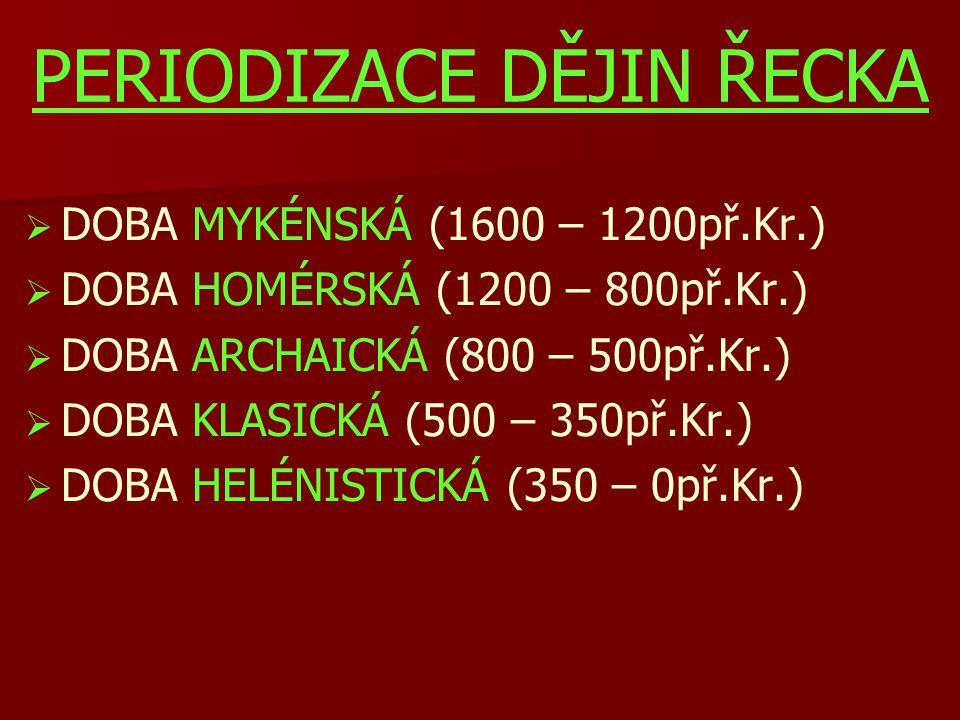 PERIODIZACE DĚJIN ŘECKA   DOBA MYKÉNSKÁ (1600 – 1200př.Kr.)   DOBA HOMÉRSKÁ (1200 – 800př.Kr.)   DOBA ARCHAICKÁ (800 – 500př.Kr.)   DOBA KLASI