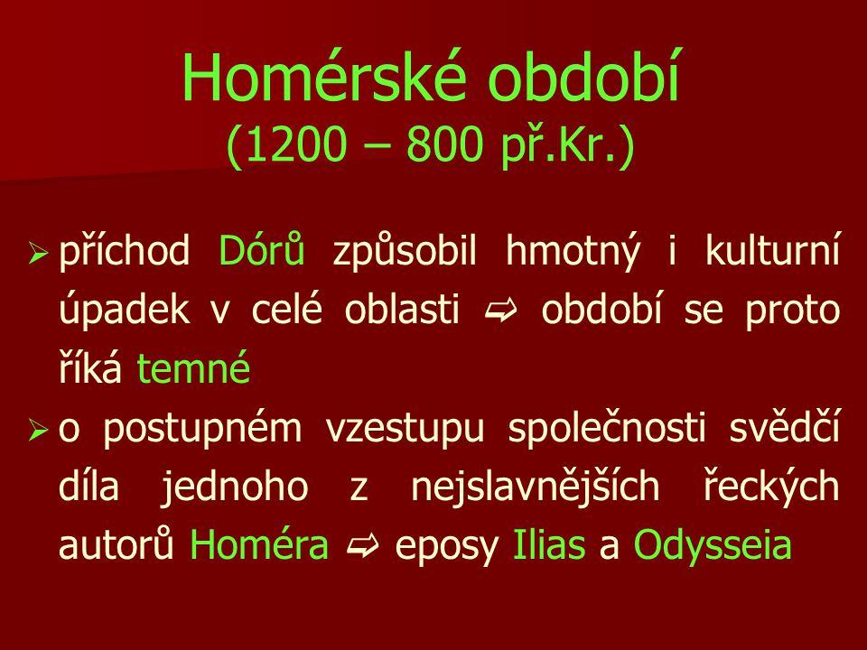 Homérské období (1200 – 800 př.Kr.)   příchod Dórů způsobil hmotný i kulturní úpadek v celé oblasti  období se proto říká temné   o postupném vze