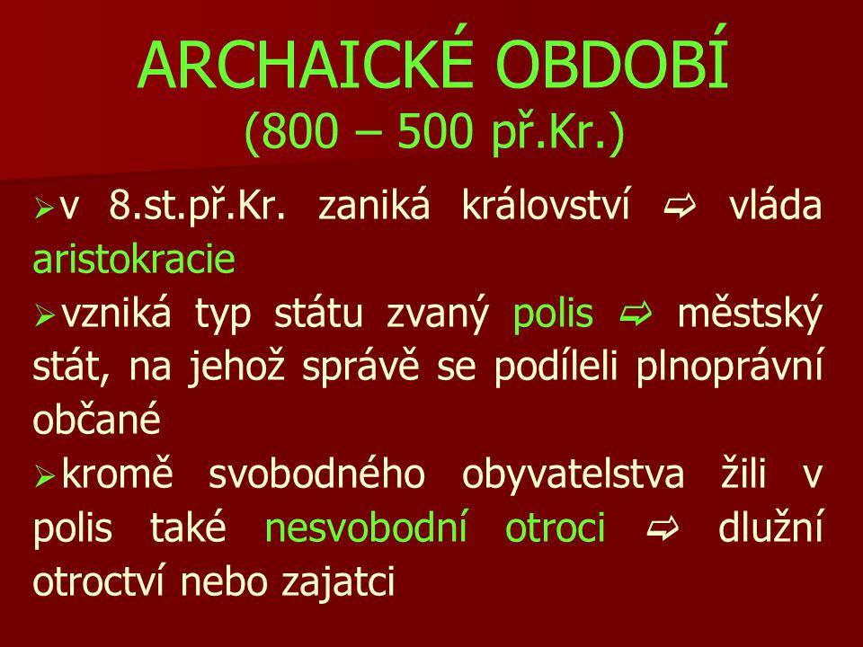 ARCHAICKÉ OBDOBÍ (800 – 500 př.Kr.)   v 8.st.př.Kr. zaniká království  vláda aristokracie   vzniká typ státu zvaný polis  městský stát, na jehož