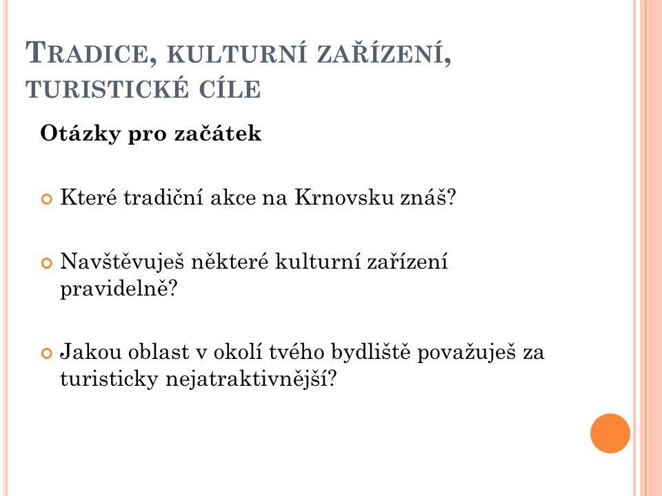 T RADICE, KULTURNÍ ZAŘÍZENÍ, TURISTICKÉ CÍLE Otázky pro začátek Které tradiční akce na Krnovsku znáš? Navštěvuješ některé kulturní zařízení pravidelně