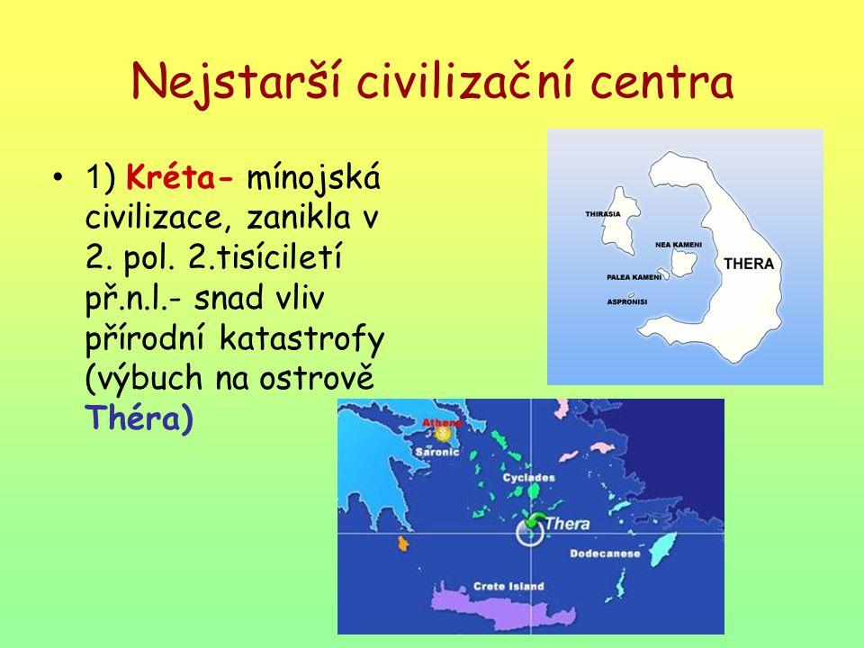 Nejstarší civilizační centra 1 ) Kréta- mínojská civilizace, zanikla v 2. pol. 2.tisíciletí př.n.l.- snad vliv přírodní katastrofy (výbuch na ostrově