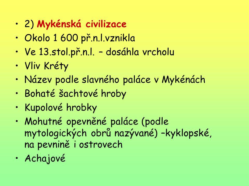 2) Mykénská civilizace Okolo 1 600 př.n.l.vznikla Ve 13.stol.př.n.l. – dosáhla vrcholu Vliv Kréty Název podle slavného paláce v Mykénách Bohaté šachto