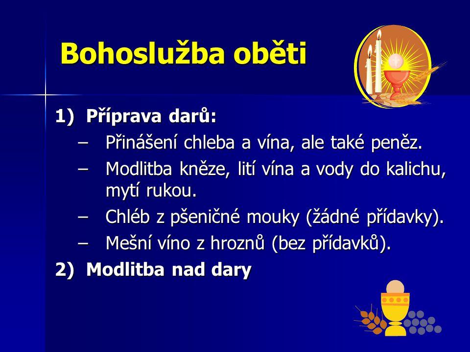 Bohoslužba oběti 1)Příprava darů: –Přinášení chleba a vína, ale také peněz. –Modlitba kněze, lití vína a vody do kalichu, mytí rukou. –Chléb z pšeničn