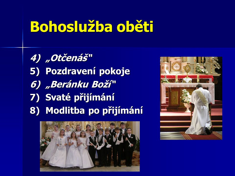 """Bohoslužba oběti 4)""""Otčenáš"""" 5)Pozdravení pokoje 6)""""Beránku Boží"""" 7)Svaté přijímání 8)Modlitba po přijímání"""