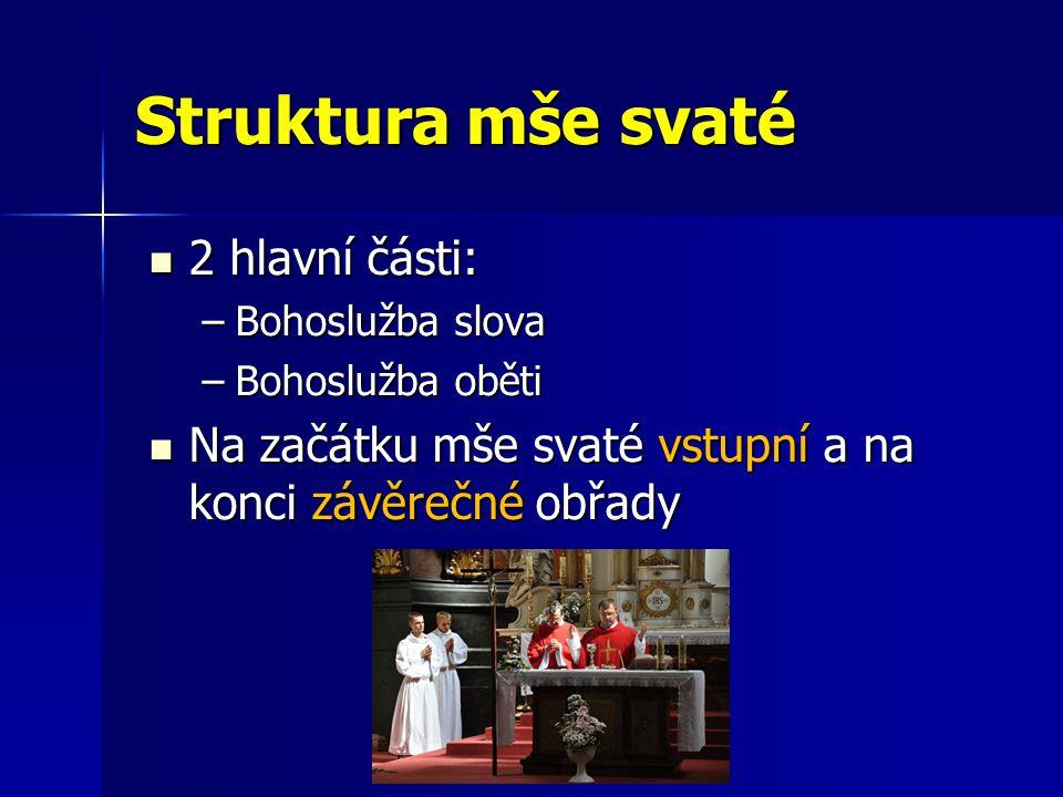 Struktura mše svaté 2 hlavní části: 2 hlavní části: –Bohoslužba slova –Bohoslužba oběti Na začátku mše svaté vstupní a na konci závěrečné obřady Na za