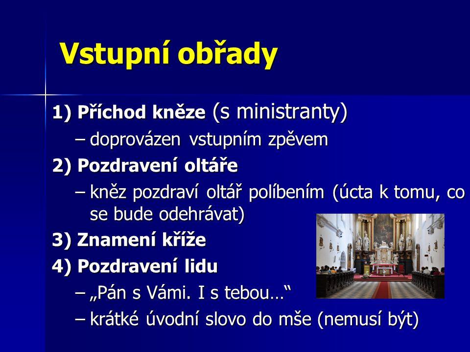 Vstupní obřady 1) Příchod kněze (s ministranty) –doprovázen vstupním zpěvem 2) Pozdravení oltáře –kněz pozdraví oltář políbením (úcta k tomu, co se bu