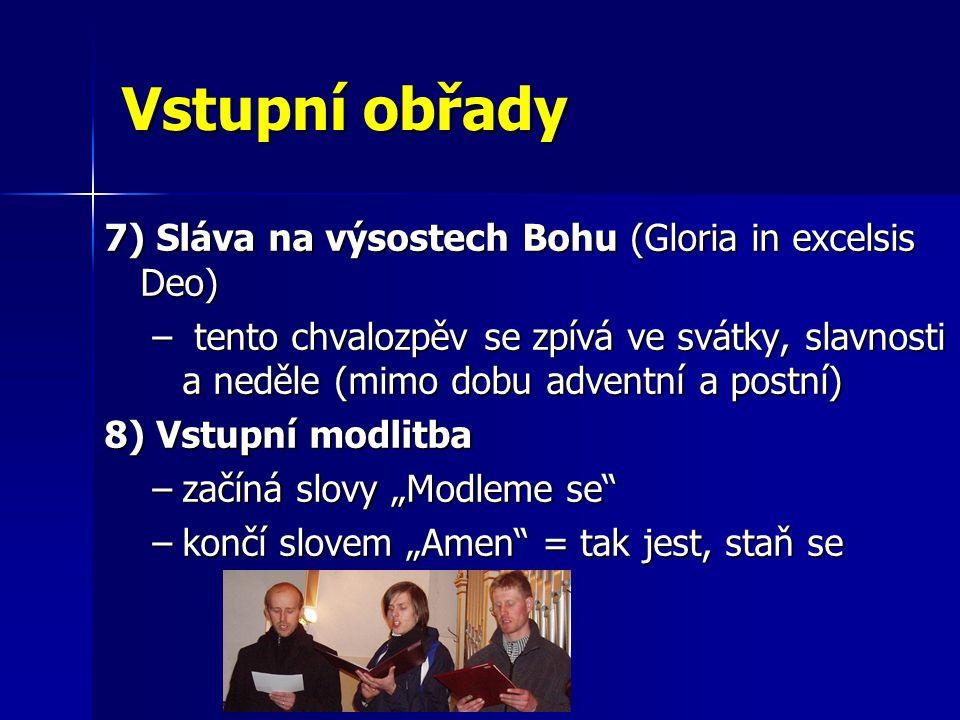 """Vstupní obřady 7) Sláva na výsostech Bohu (Gloria in excelsis Deo) – tento chvalozpěv se zpívá ve svátky, slavnosti a neděle (mimo dobu adventní a postní) 8) Vstupní modlitba –začíná slovy """"Modleme se –končí slovem """"Amen = tak jest, staň se"""