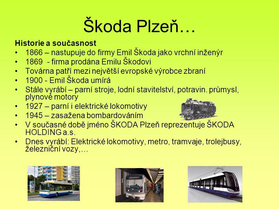 Škoda Plzeň… Historie a současnost 1866 – nastupuje do firmy Emil Škoda jako vrchní inženýr 1869 - firma prodána Emilu Škodovi Továrna patří mezi nejv