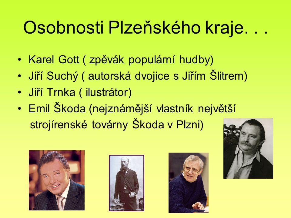 Osobnosti Plzeňského kraje... Karel Gott ( zpěvák populární hudby) Jiří Suchý ( autorská dvojice s Jiřím Šlitrem) Jiří Trnka ( ilustrátor) Emil Škoda