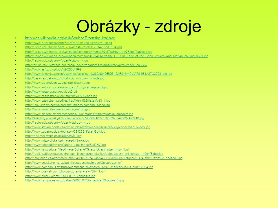 Obrázky - zdroje http://cs.wikipedia.org/wiki/Soubor:Plzensky_kraj.svg http://www.cktzj.com/admin/Files/Partner/logo-plzensky-kraj.gif http://i.iinfo.cz/urs/Domallice_-_Namesti_celek-117834795515134.jpg http://upload.wikimedia.org/wikipedia/commons/thumb/2/2c/Tachov1.jpg/254px-Tachov1.jpg http://upload.wikimedia.org/wikipedia/commons/8/84/Rokycany_CZ_Our_Lady_of_the_Snow_church_and_Marian_column_0589.jpg http://regiony.ic.cz/clanky/plzen/klatovy_v.jpg http://art.jib.cz/vuk/fotogalerie/zpc/budova/zapadoceske-muzeum-v-plzni/image_preview http://www.esf.zcu.cz/logo%20ZCU.JPG http://www.tisicovky.cz/exp/cesky-les/cerchov-hlv282/904DEC51-2AF2-4A42-AA76-951A27C87031big.jpg http://ceskyles.dakam.cz/foto/foto/z_milirusvk_primda.jpg http://www.slavojplzen.cz/pic/hracholusky.bmp http://www.autocamp-zeleznaruda.cz/fotky/cerne-jezero.jpg http://www.kozakdr.com/obr/logo2.gif http://www.ceskestranky.eu/img/firmy/F506-logo.jpg http://www.gastrotrend.cz/files/files/jidelni%20listek/p13_1.jpg http://iam.kryspin.net/wp-content/uploads/gambrinus-logo.jpg http://www.musical-opereta.cz/images/138.jpg http://www.djagent.cz/pigfestopenair2009/images/trip/pivovarske_muzeum.jpg http://subjekty.plzensky-kraj.cz/attach/img/7d6db5f4627d10882b5742d0974e2e16.jpg http://regiony.ic.cz/clanky/plzen/kladruby_v.jpg http://www.stefankoprda.cz/admin/upload/fck/image/vyhlidkove-lety/vodni_hrad_svihov.jpg http://www.supermusic.sk/obrazky/224228_Karel-Gott.jpg http://pell-mell.webz.cz/images/EMIL.jpg http://www.misakulicka.cz/images/jiri-trnka.jpg http://www.fotograftoth.cz/Galerie_Lide/image/SUCHY.jpg http://www.risy.cz/UserFiles/Image/Sdilene/Okresy/okresy_plzen_kraj(1).gif http://realit.cz/files/imagecache/dust_filerenderer_big/files/upload/story_online/plze__49d4f8cfce.jpg http://img.ihned.cz/attachment.php/240/16715240/astv458C7IJMNOjl6QdfghpryTU9ARVm/Plzenske_podzemi.jpg http://www.uceskeho-lva.cz/ladmin/soubory/lev/Image/Opivu/plzen.gif http://www.gambrinus.cz/studio-gambrinus/pivo/baleni_piva/_images/sklo/03_pulitr_2004.jpg http://www.postreh.com/phprs/picture/daransky/354_1.gif http://www.rychlik.wz.cz/PIX/LIDOPIS/chodsko.jpg http://www.kampocesku.cz/gallery/2008_07/Domazlice_Chodske_5.jpg