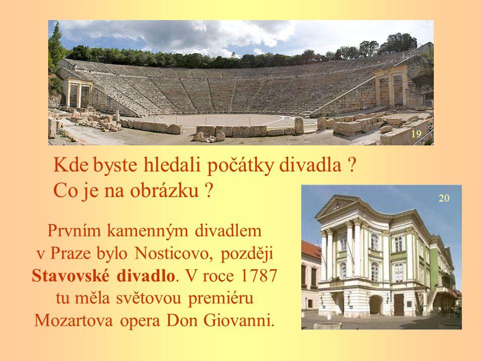 Kde byste hledali počátky divadla ? Co je na obrázku ? 19 20 Prvním kamenným divadlem v Praze bylo Nosticovo, později Stavovské divadlo. V roce 1787 t